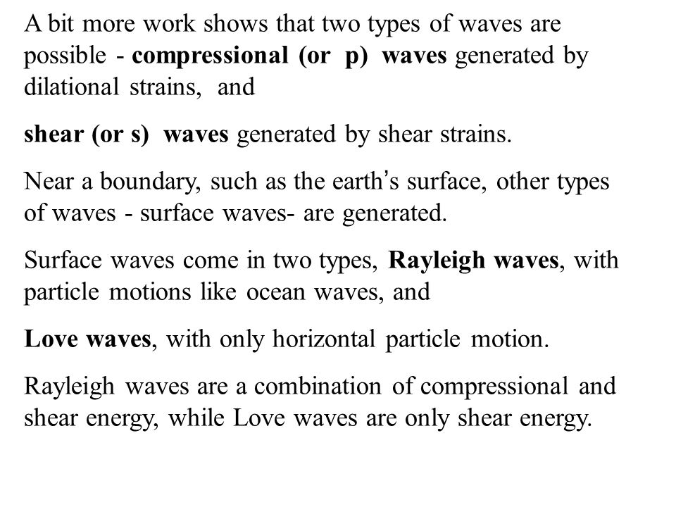 A bit more work shows that two types of waves are possible - compressional (or p) waves generated by dilational strains, and shear (or s) waves generated by shear strains.