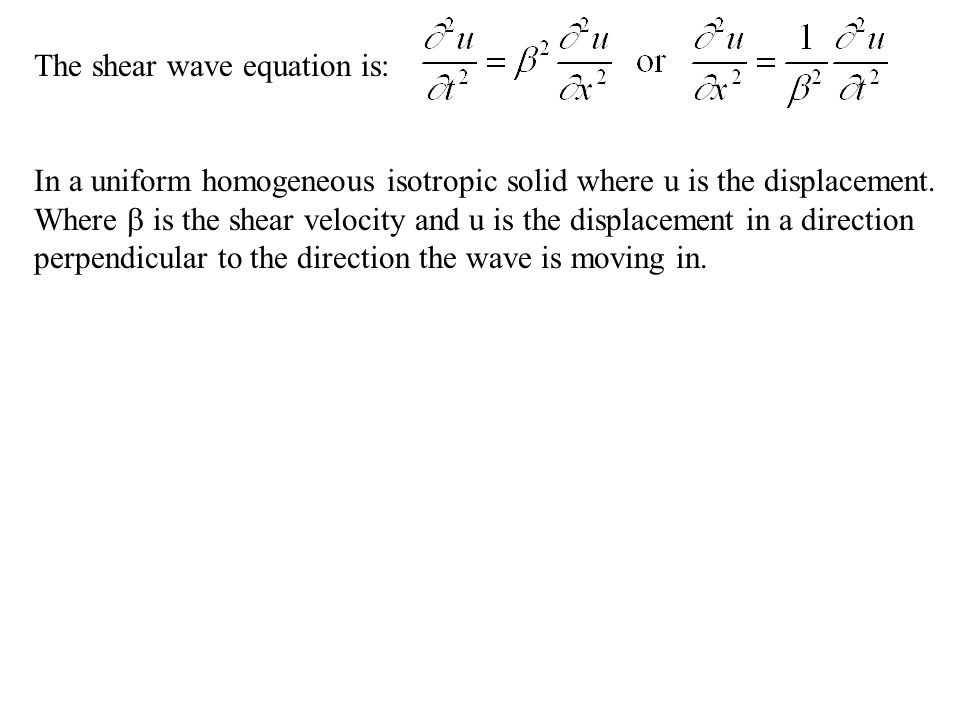 The shear wave equation is: In a uniform homogeneous isotropic solid where u is the displacement.