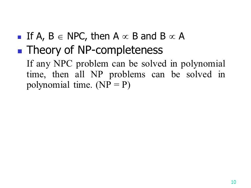 If A, B  NPC, then A  B and B  A Theory of NP-completeness If any NPC problem can be solved in polynomial time, then all NP problems can be solved in polynomial time.