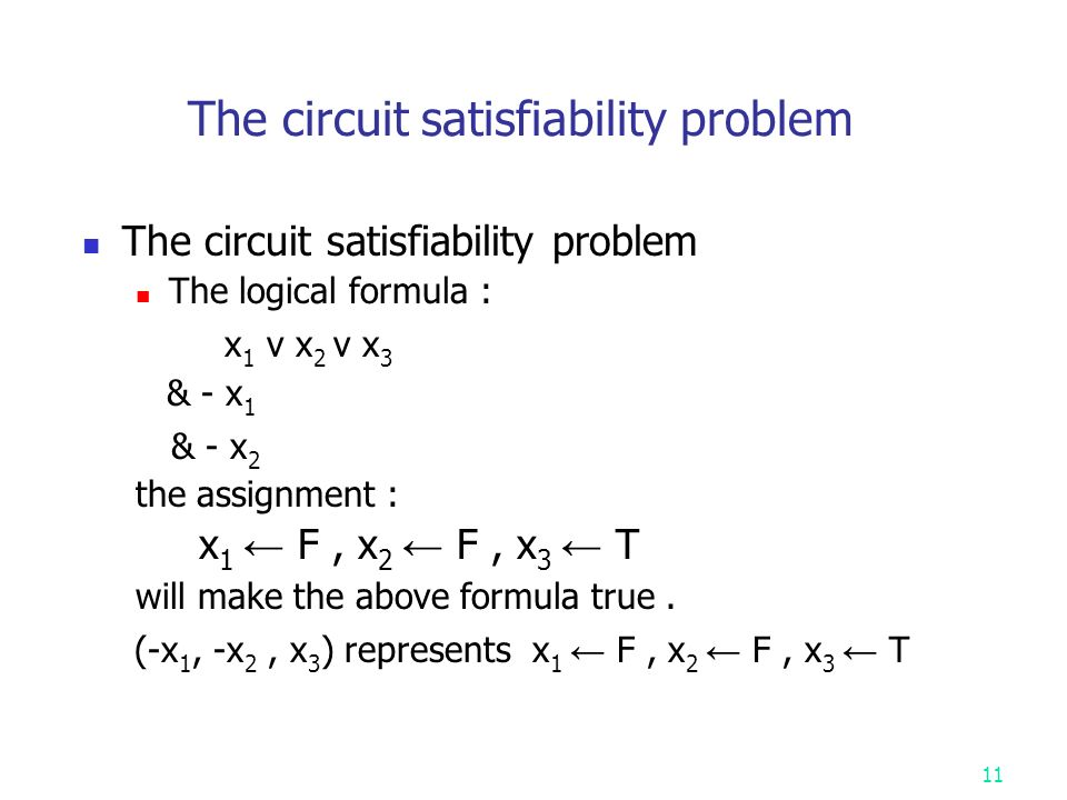 The circuit satisfiability problem The logical formula : x 1 v x 2 v x 3 & - x 1 & - x 2 the assignment : x 1 ← F, x 2 ← F, x 3 ← T will make the above formula true.