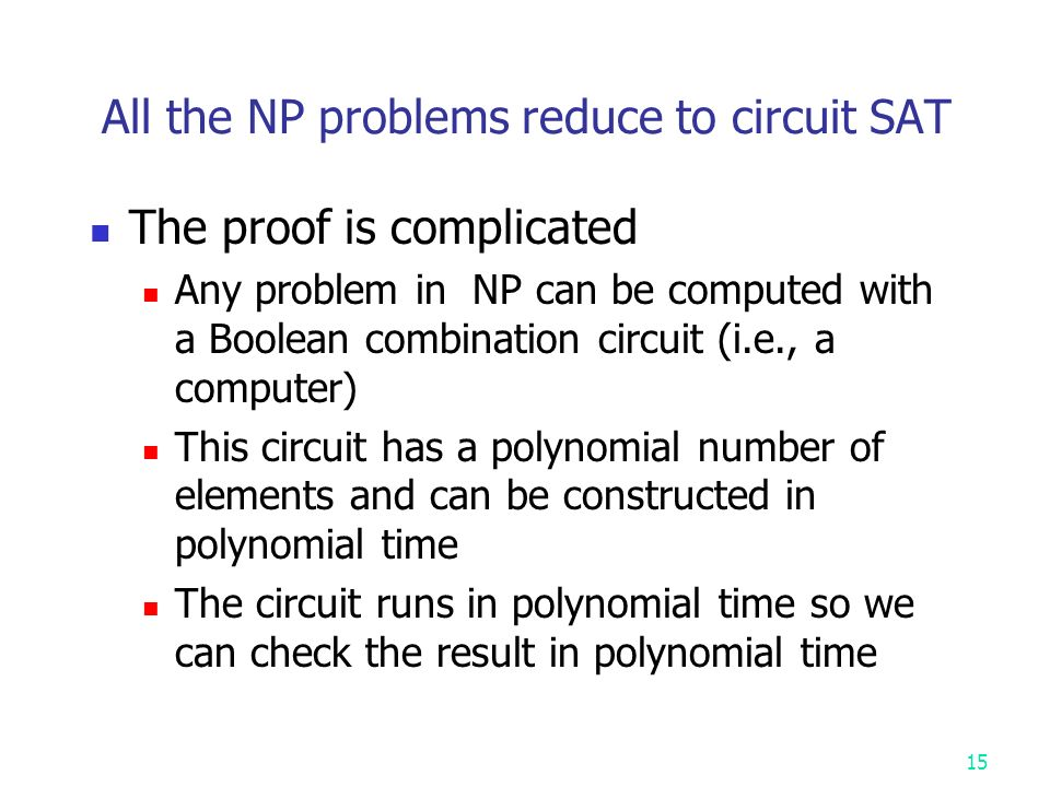 All the NP problems reduce to circuit SAT The proof is complicated Any problem in NP can be computed with a Boolean combination circuit (i.e., a computer) This circuit has a polynomial number of elements and can be constructed in polynomial time The circuit runs in polynomial time so we can check the result in polynomial time 15