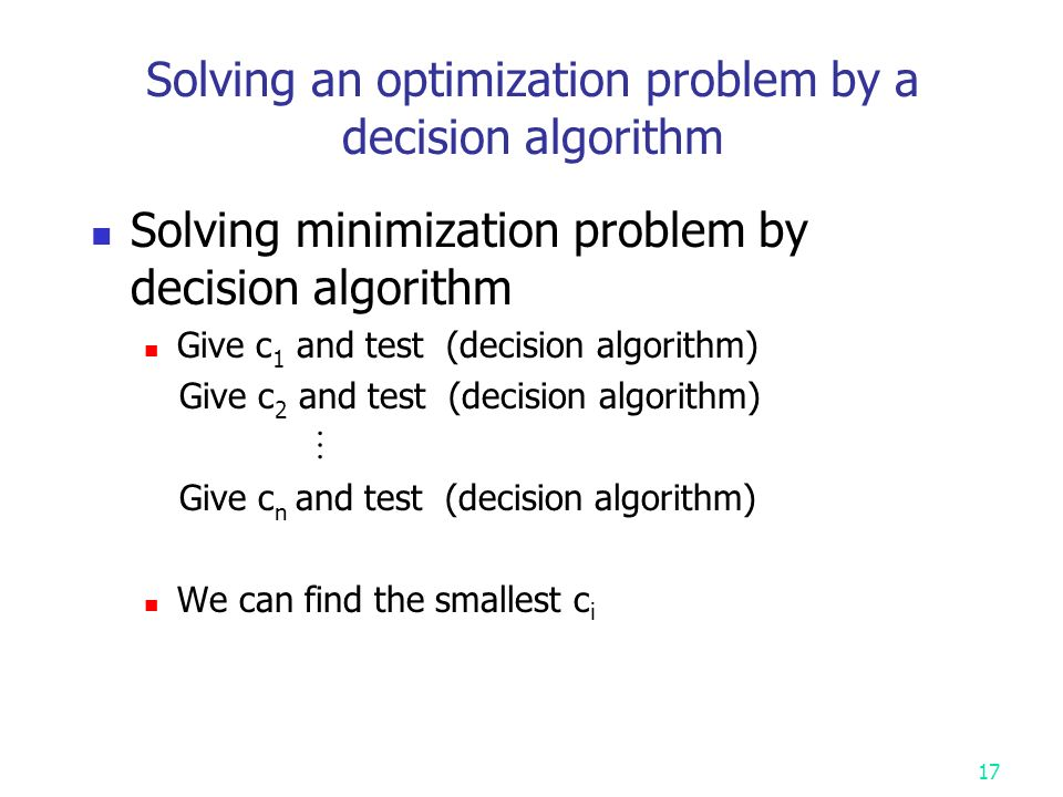 Solving an optimization problem by a decision algorithm Solving minimization problem by decision algorithm Give c 1 and test (decision algorithm) Give c 2 and test (decision algorithm)  Give c n and test (decision algorithm) We can find the smallest c i 17