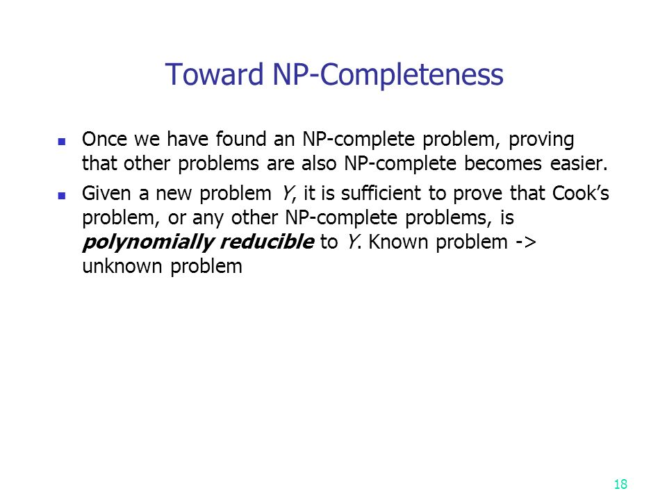 Toward NP-Completeness Once we have found an NP-complete problem, proving that other problems are also NP-complete becomes easier.