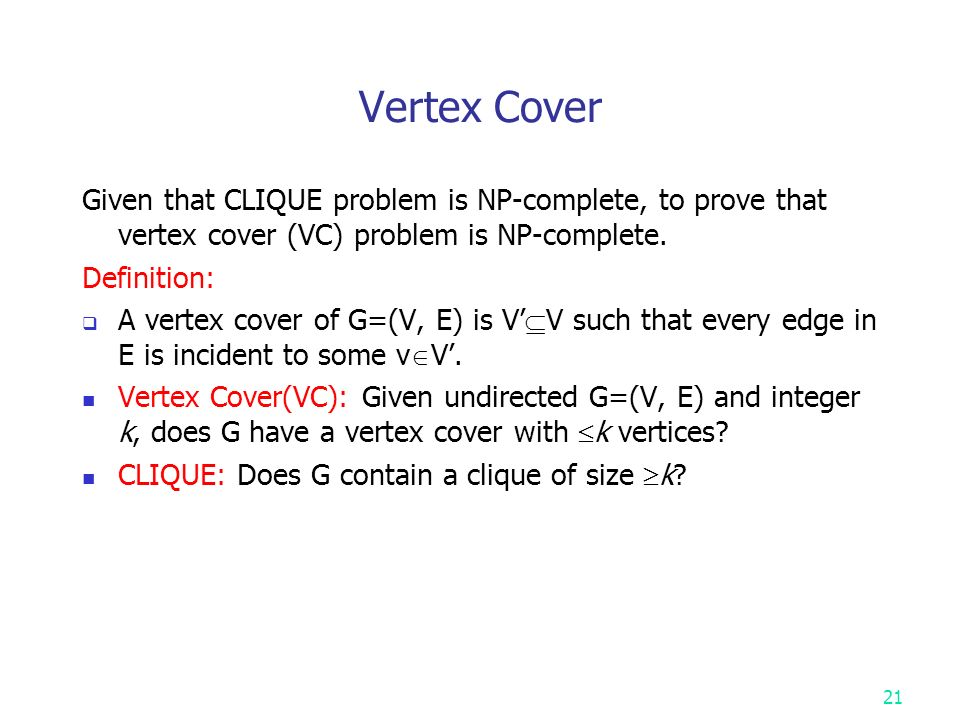 Vertex Cover Given that CLIQUE problem is NP-complete, to prove that vertex cover (VC) problem is NP-complete.