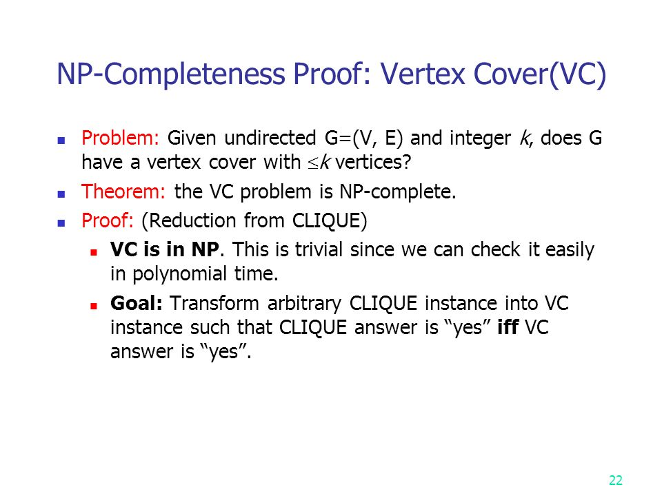 NP-Completeness Proof: Vertex Cover(VC) Problem: Given undirected G=(V, E) and integer k, does G have a vertex cover with  k vertices.