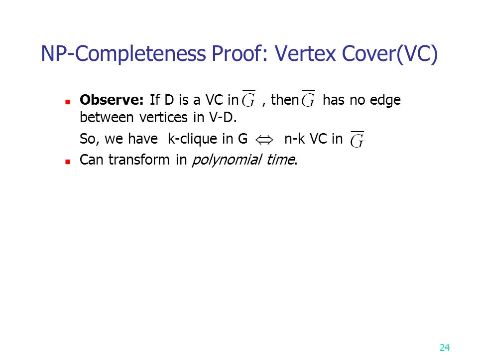 NP-Completeness Proof: Vertex Cover(VC) Observe: If D is a VC in, then has no edge between vertices in V-D.