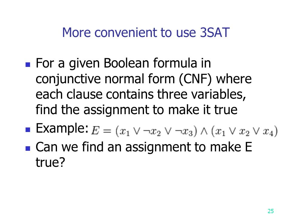 More convenient to use 3SAT For a given Boolean formula in conjunctive normal form (CNF) where each clause contains three variables, find the assignment to make it true Example: Can we find an assignment to make E true.