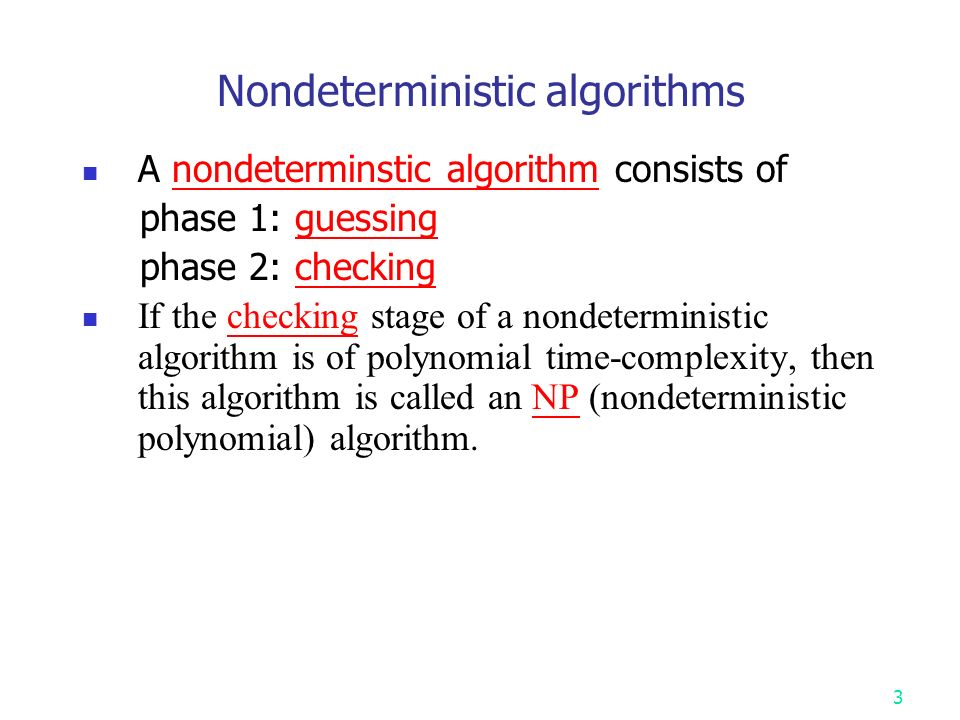Nondeterministic algorithms A nondeterminstic algorithm consists of phase 1: guessing phase 2: checking If the checking stage of a nondeterministic algorithm is of polynomial time-complexity, then this algorithm is called an NP (nondeterministic polynomial) algorithm.
