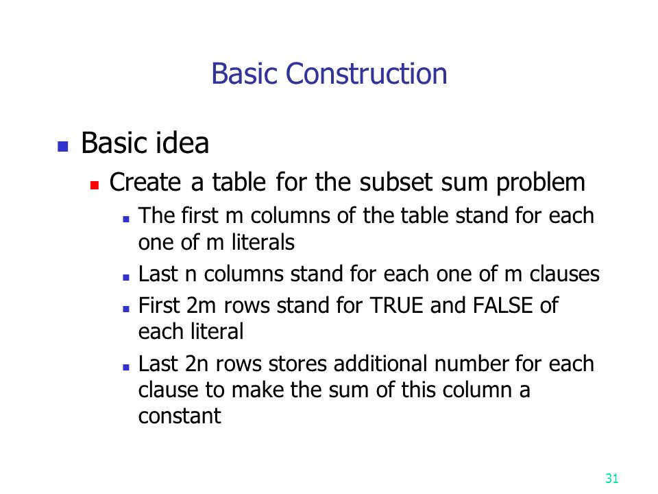 Basic Construction Basic idea Create a table for the subset sum problem The first m columns of the table stand for each one of m literals Last n columns stand for each one of m clauses First 2m rows stand for TRUE and FALSE of each literal Last 2n rows stores additional number for each clause to make the sum of this column a constant 31