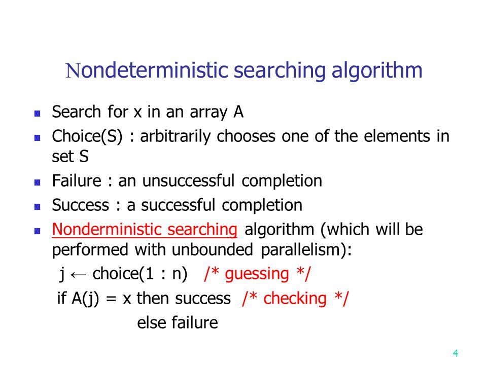 4 N ondeterministic searching algorithm Search for x in an array A Choice(S) : arbitrarily chooses one of the elements in set S Failure : an unsuccessful completion Success : a successful completion Nonderministic searching algorithm (which will be performed with unbounded parallelism): j ← choice(1 : n) /* guessing */ if A(j) = x then success /* checking */ else failure