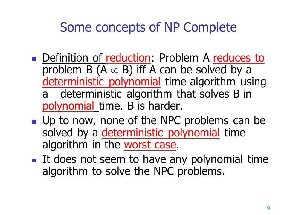 Some concepts of NP Complete Definition of reduction: Problem A reduces to problem B (A  B) iff A can be solved by a deterministic polynomial time algorithm using a deterministic algorithm that solves B in polynomial time.