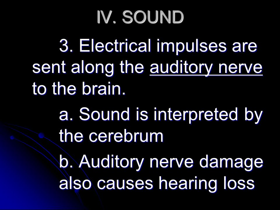 IV. SOUND 3. Electrical impulses are sent along the auditory nerve to the brain.