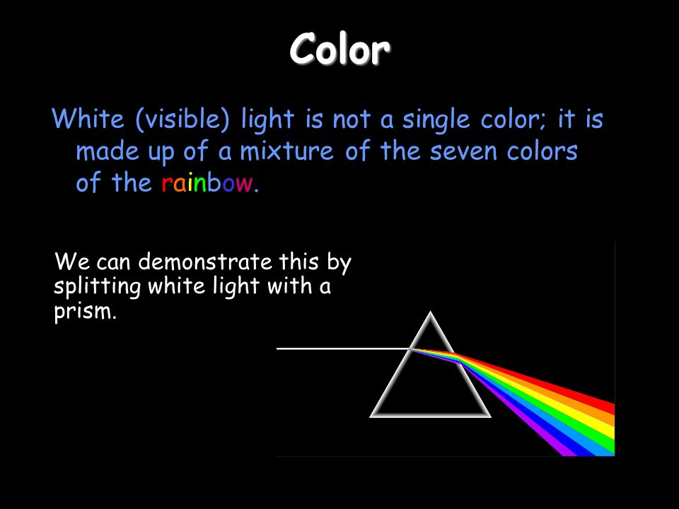 Color White (visible) light is not a single color; it is made up of a mixture of the seven colors of the rainbow.