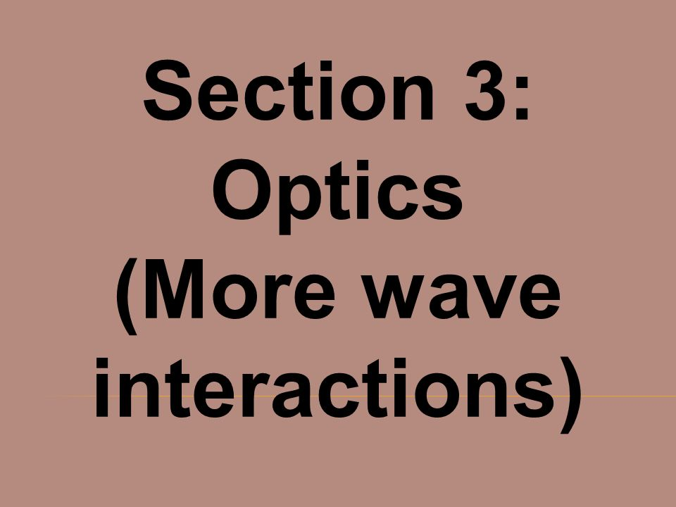 Section 3: Optics (More wave interactions)