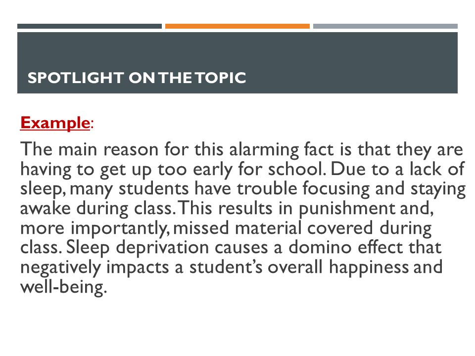 SPOTLIGHT ON THE TOPIC Example: The main reason for this alarming fact is that they are having to get up too early for school.