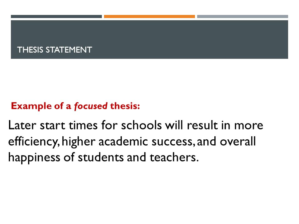 THESIS STATEMENT Example of a focused thesis: Later start times for schools will result in more efficiency, higher academic success, and overall happiness of students and teachers.