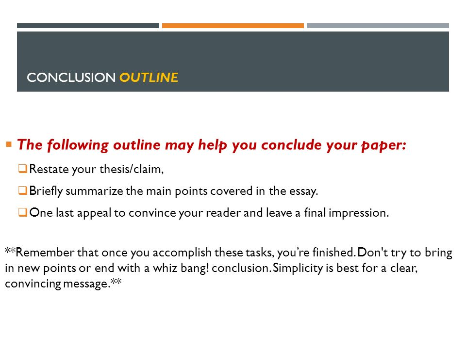 CONCLUSION OUTLINE  The following outline may help you conclude your paper:  Restate your thesis/claim,  Briefly summarize the main points covered in the essay.