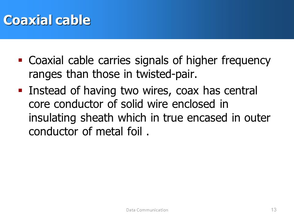 Data Communication13 Coaxial cable  Coaxial cable carries signals of higher frequency ranges than those in twisted-pair.