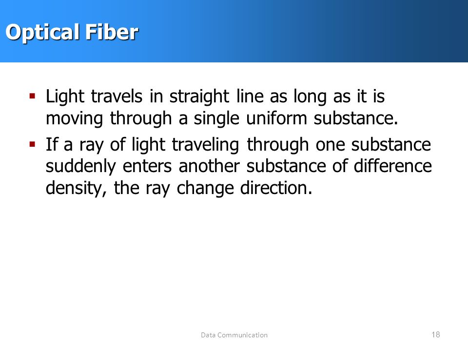 Data Communication18 Optical Fiber  Light travels in straight line as long as it is moving through a single uniform substance.