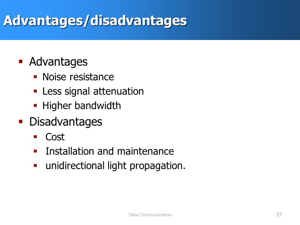 Data Communication27Advantages/disadvantages  Advantages  Noise resistance  Less signal attenuation  Higher bandwidth  Disadvantages  Cost  Installation and maintenance  unidirectional light propagation.