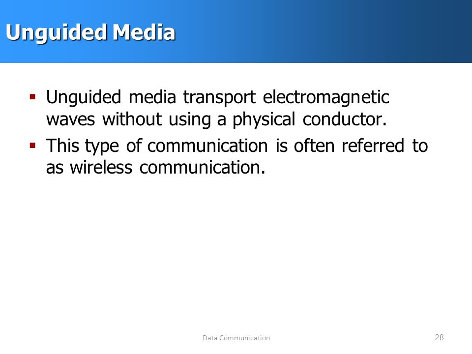 Data Communication28 Unguided Media  Unguided media transport electromagnetic waves without using a physical conductor.