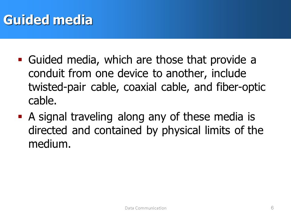 Data Communication6 Guided media  Guided media, which are those that provide a conduit from one device to another, include twisted-pair cable, coaxial cable, and fiber-optic cable.