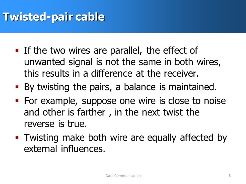 Data Communication8 Twisted-pair cable  If the two wires are parallel, the effect of unwanted signal is not the same in both wires, this results in a difference at the receiver.