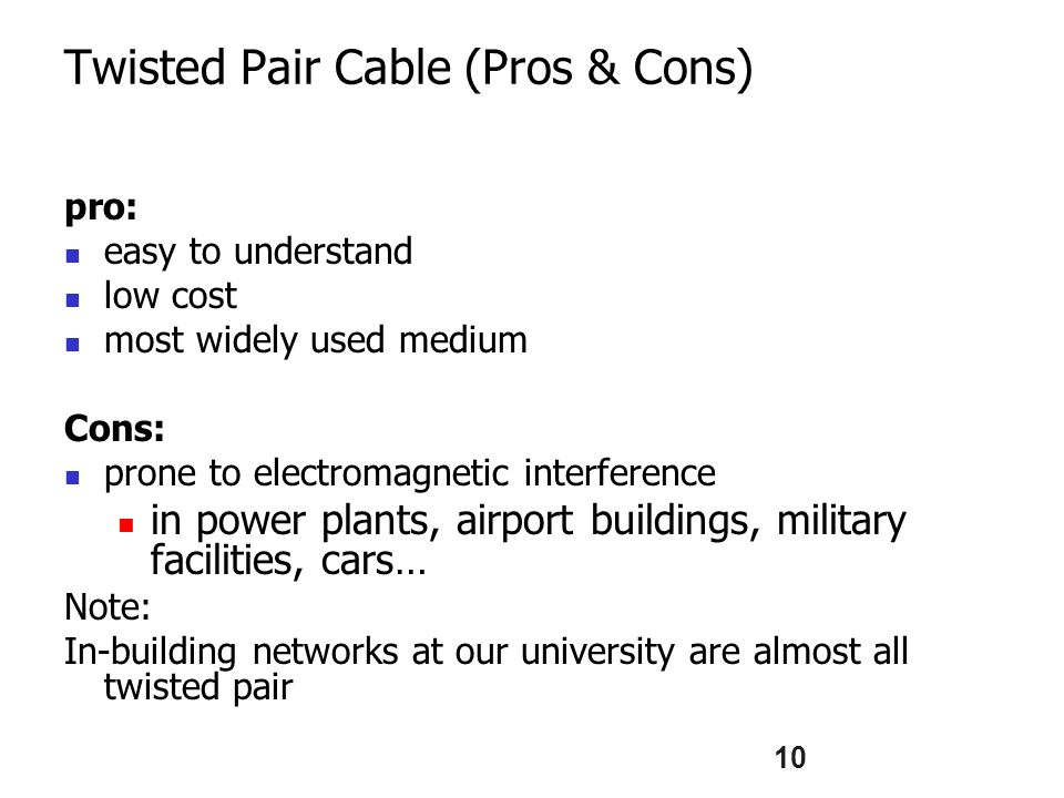 10 Twisted Pair Cable (Pros & Cons) pro: easy to understand low cost most widely used medium Cons: prone to electromagnetic interference in power plants, airport buildings, military facilities, cars… Note: In-building networks at our university are almost all twisted pair