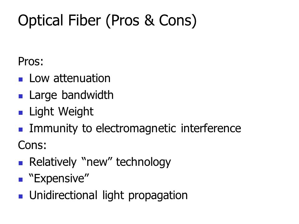 Optical Fiber (Pros & Cons) Pros: Low attenuation Large bandwidth Light Weight Immunity to electromagnetic interference Cons: Relatively new technology Expensive Unidirectional light propagation