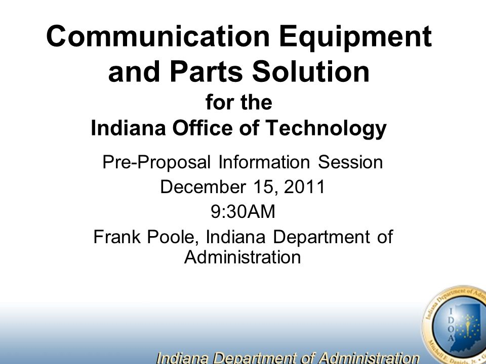 Communication Equipment and Parts Solution for the Indiana Office of Technology Pre-Proposal Information Session December 15, :30AM Frank Poole, Indiana Department of Administration