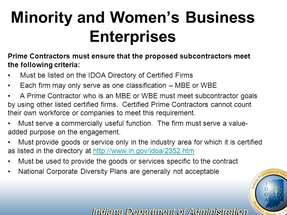 Minority and Women's Business Enterprises Prime Contractors must ensure that the proposed subcontractors meet the following criteria: Must be listed on the IDOA Directory of Certified Firms Each firm may only serve as one classification – MBE or WBE A Prime Contractor who is an MBE or WBE must meet subcontractor goals by using other listed certified firms.