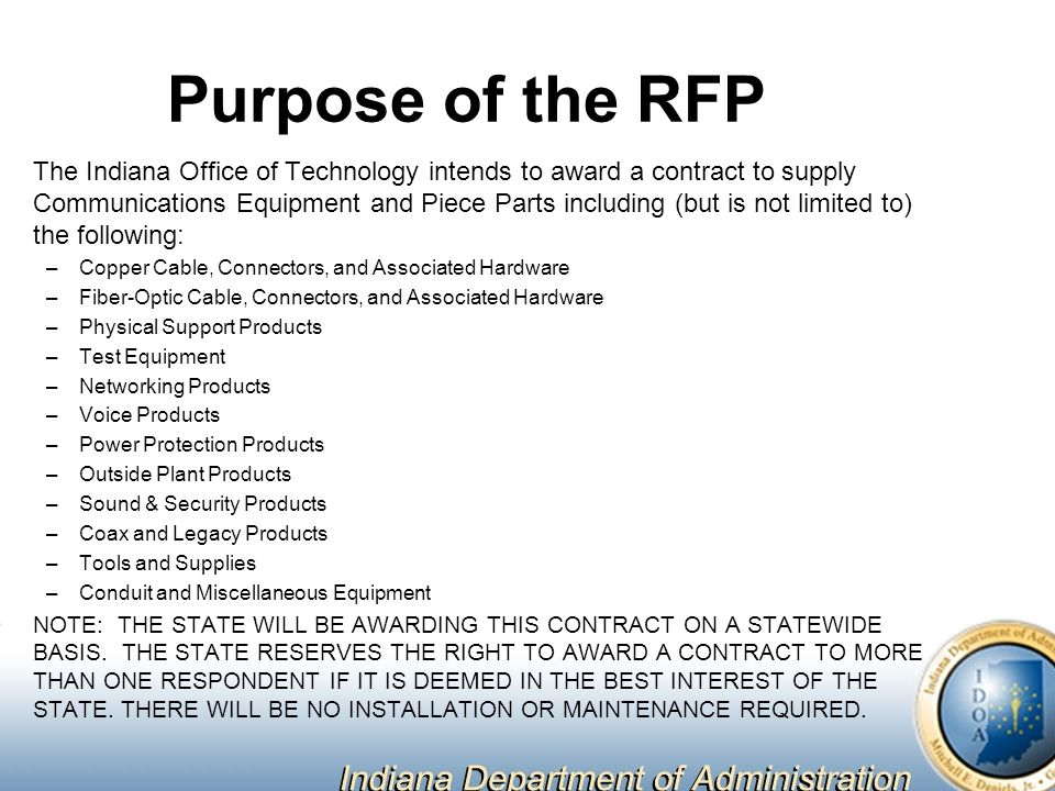 Purpose of the RFP The Indiana Office of Technology intends to award a contract to supply Communications Equipment and Piece Parts including (but is not limited to) the following: –Copper Cable, Connectors, and Associated Hardware –Fiber-Optic Cable, Connectors, and Associated Hardware –Physical Support Products –Test Equipment –Networking Products –Voice Products –Power Protection Products –Outside Plant Products –Sound & Security Products –Coax and Legacy Products –Tools and Supplies –Conduit and Miscellaneous Equipment NOTE: THE STATE WILL BE AWARDING THIS CONTRACT ON A STATEWIDE BASIS.