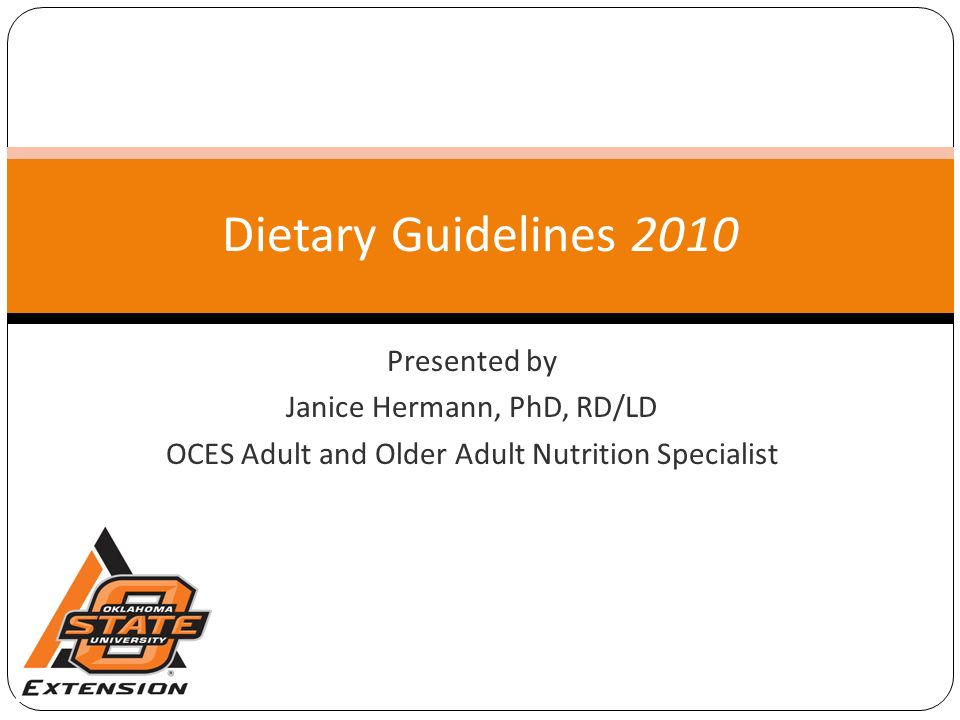 Presented by Janice Hermann, PhD, RD/LD OCES Adult and Older Adult Nutrition Specialist Dietary Guidelines 2010