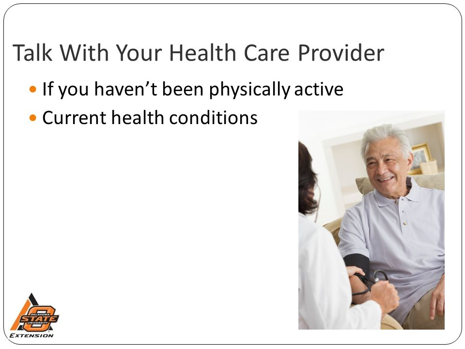 Talk With Your Health Care Provider If you haven't been physically active Current health conditions