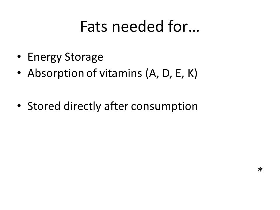 Fats needed for… Energy Storage Absorption of vitamins (A, D, E, K) Stored directly after consumption *
