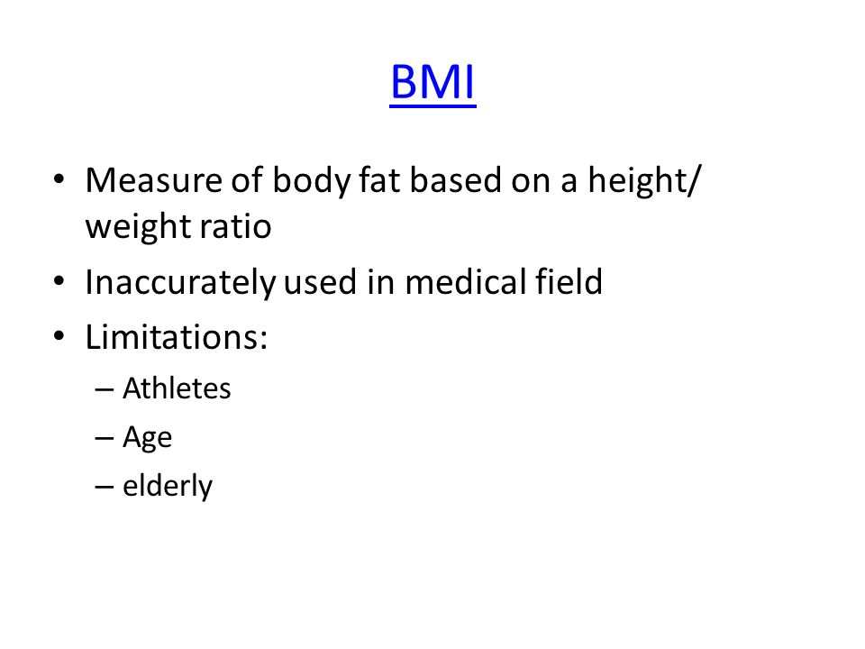 BMI Measure of body fat based on a height/ weight ratio Inaccurately used in medical field Limitations: – Athletes – Age – elderly