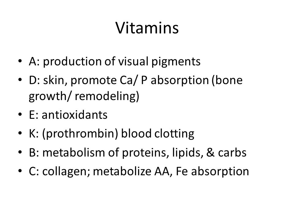 Vitamins A: production of visual pigments D: skin, promote Ca/ P absorption (bone growth/ remodeling) E: antioxidants K: (prothrombin) blood clotting B: metabolism of proteins, lipids, & carbs C: collagen; metabolize AA, Fe absorption
