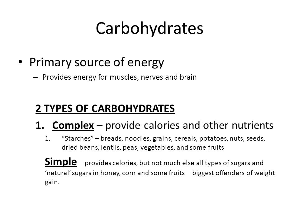 Carbohydrates Primary source of energy – Provides energy for muscles, nerves and brain 2 TYPES OF CARBOHYDRATES 1.Complex – provide calories and other nutrients 1. Starches – breads, noodles, grains, cereals, potatoes, nuts, seeds, dried beans, lentils, peas, vegetables, and some fruits Simple – provides calories, but not much else all types of sugars and 'natural' sugars in honey, corn and some fruits – biggest offenders of weight gain.