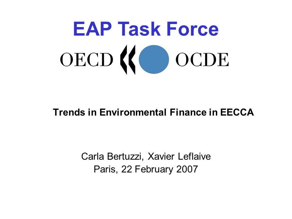 EAP Task Force Trends in Environmental Finance in EECCA Carla Bertuzzi, Xavier Leflaive Paris, 22 February 2007