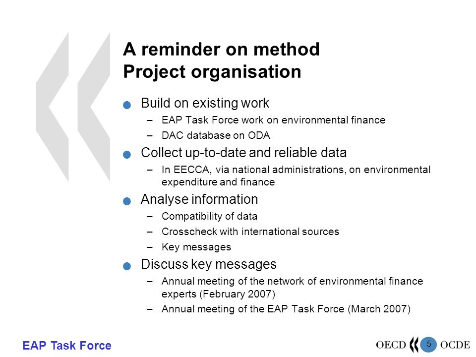 EAP Task Force 5 A reminder on method Project organisation Build on existing work –EAP Task Force work on environmental finance –DAC database on ODA Collect up-to-date and reliable data –In EECCA, via national administrations, on environmental expenditure and finance Analyse information –Compatibility of data –Crosscheck with international sources –Key messages Discuss key messages –Annual meeting of the network of environmental finance experts (February 2007) –Annual meeting of the EAP Task Force (March 2007)