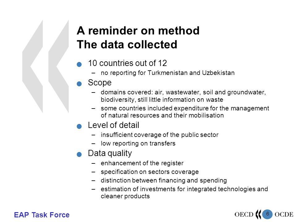 EAP Task Force 6 A reminder on method The data collected 10 countries out of 12 –no reporting for Turkmenistan and Uzbekistan Scope –domains covered: air, wastewater, soil and groundwater, biodiversity, still little information on waste –some countries included expenditure for the management of natural resources and their mobilisation Level of detail –insufficient coverage of the public sector –low reporting on transfers Data quality –enhancement of the register –specification on sectors coverage –distinction between financing and spending –estimation of investments for integrated technologies and cleaner products