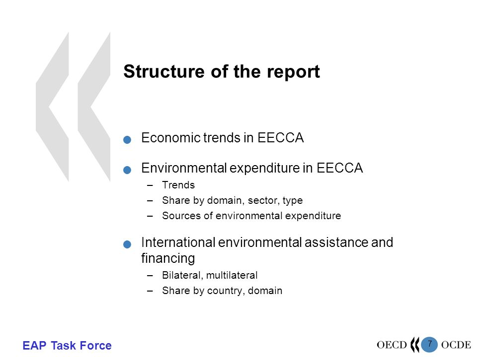 EAP Task Force 7 Structure of the report Economic trends in EECCA Environmental expenditure in EECCA –Trends –Share by domain, sector, type –Sources of environmental expenditure International environmental assistance and financing –Bilateral, multilateral –Share by country, domain