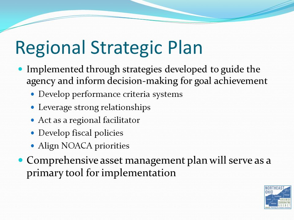 Implemented through strategies developed to guide the agency and inform decision-making for goal achievement Develop performance criteria systems Leverage strong relationships Act as a regional facilitator Develop fiscal policies Align NOACA priorities Comprehensive asset management plan will serve as a primary tool for implementation Regional Strategic Plan