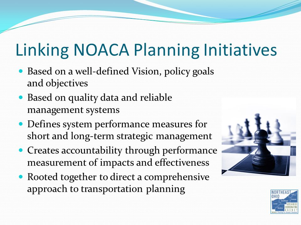 Linking NOACA Planning Initiatives Based on a well-defined Vision, policy goals and objectives Based on quality data and reliable management systems Defines system performance measures for short and long-term strategic management Creates accountability through performance measurement of impacts and effectiveness Rooted together to direct a comprehensive approach to transportation planning