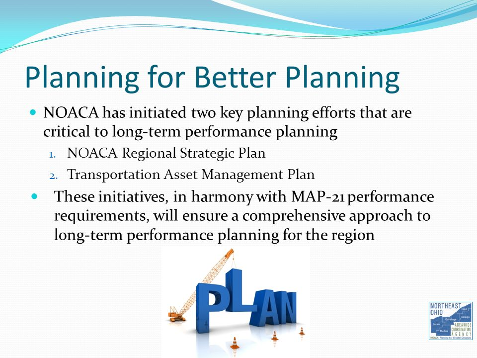 Planning for Better Planning NOACA has initiated two key planning efforts that are critical to long-term performance planning 1.