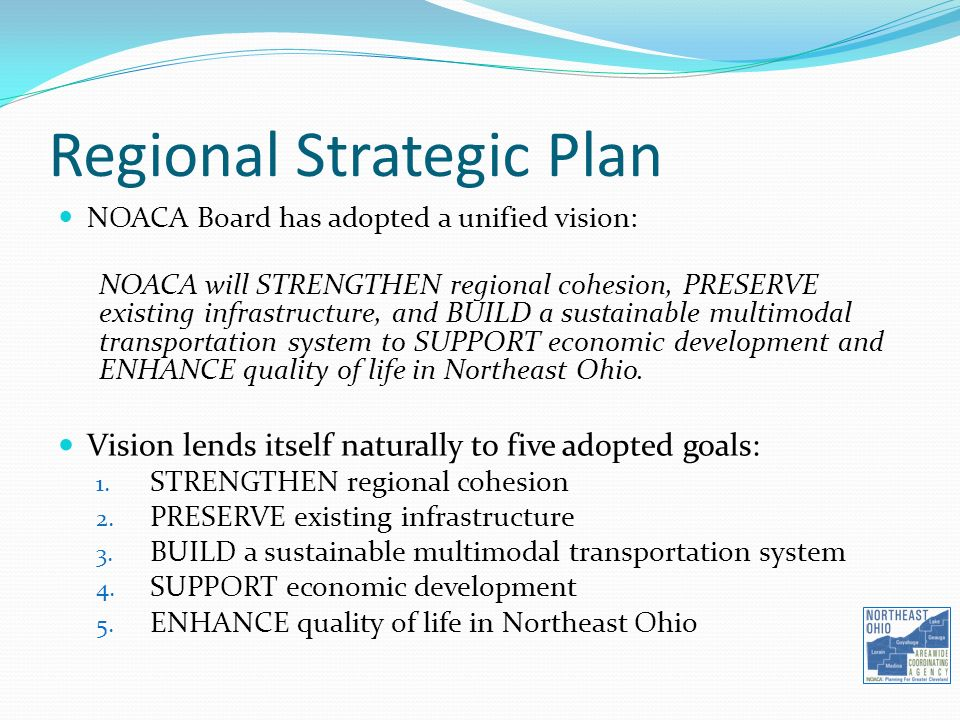 Regional Strategic Plan NOACA Board has adopted a unified vision: NOACA will STRENGTHEN regional cohesion, PRESERVE existing infrastructure, and BUILD a sustainable multimodal transportation system to SUPPORT economic development and ENHANCE quality of life in Northeast Ohio.