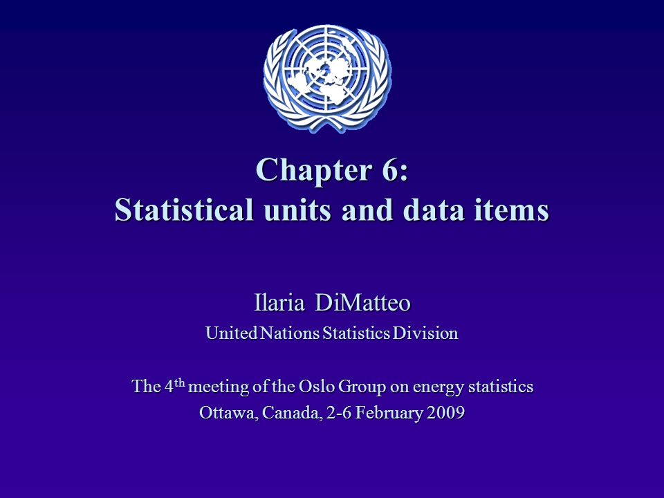 Chapter 6: Statistical units and data items Ilaria DiMatteo United Nations Statistics Division The 4 th meeting of the Oslo Group on energy statistics Ottawa, Canada, 2-6 February 2009