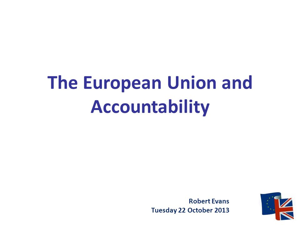 The European Union and Accountability Robert Evans Tuesday 22 October 2013