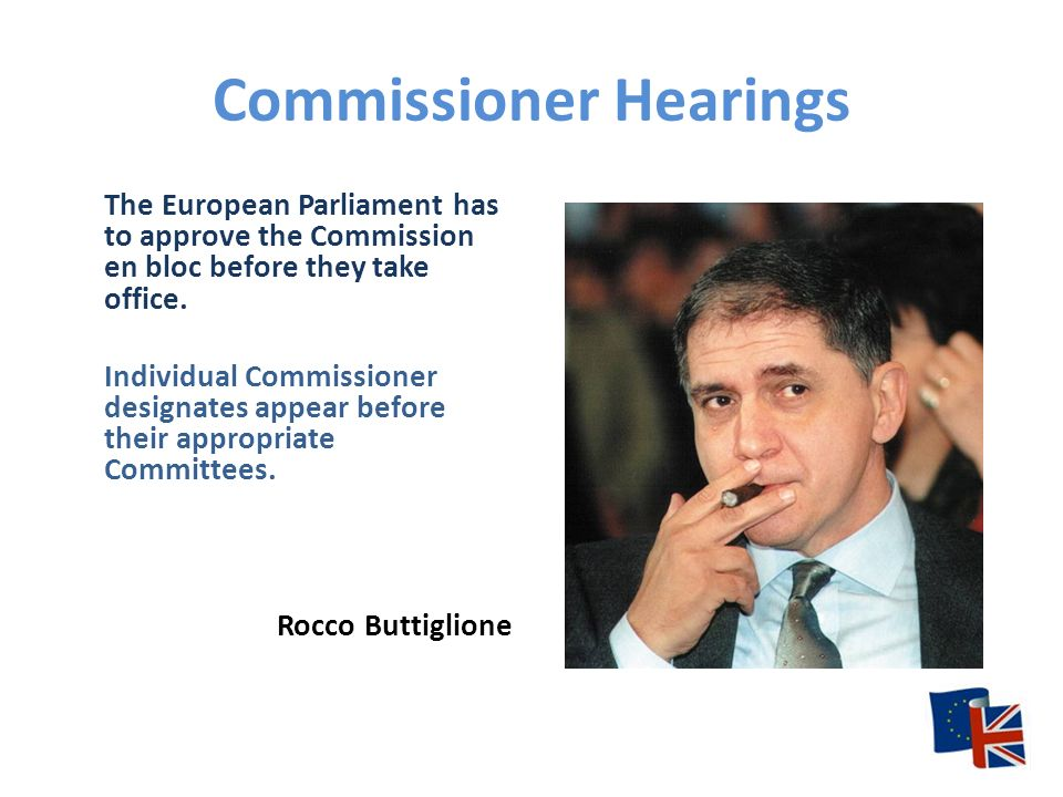 Commissioner Hearings The European Parliament has to approve the Commission en bloc before they take office.