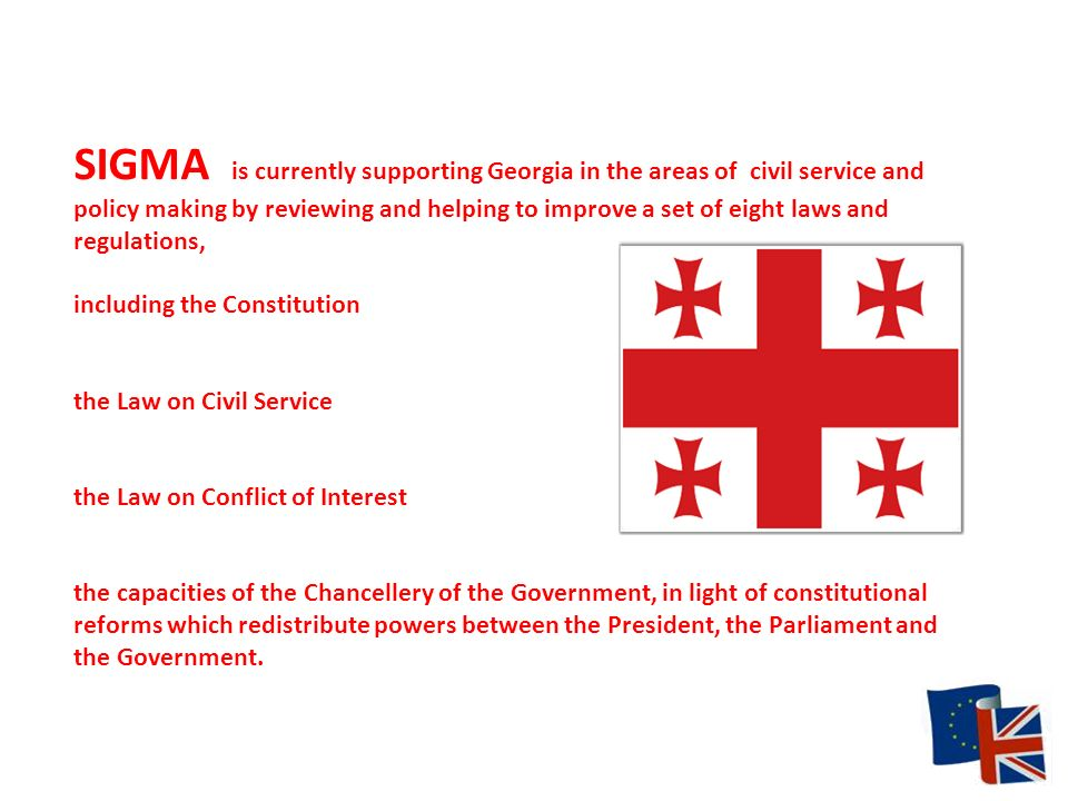 SIGMA is currently supporting Georgia in the areas of civil service and policy making by reviewing and helping to improve a set of eight laws and regulations, including the Constitution the Law on Civil Service the Law on Conflict of Interest the capacities of the Chancellery of the Government, in light of constitutional reforms which redistribute powers between the President, the Parliament and the Government.